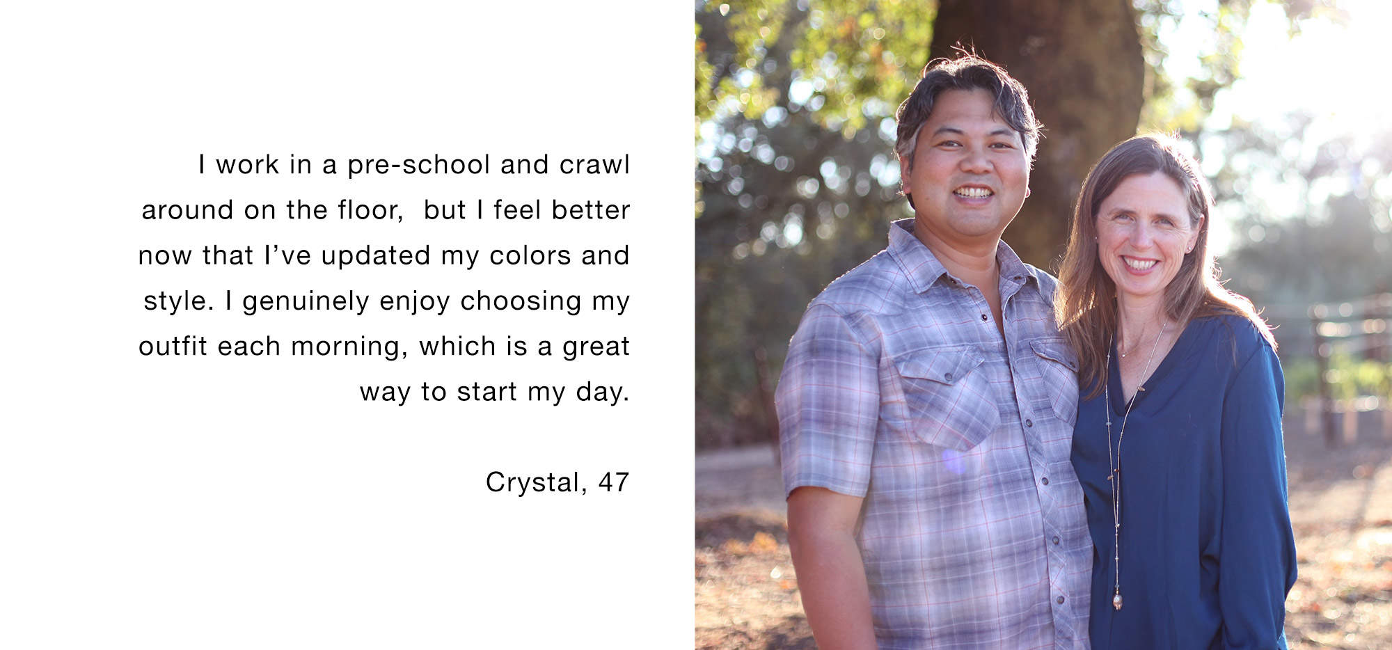 I work in a pre-school and crawl around on the floor, but I feel better now that I've updated my colors and style. I genuinely enjoy choosing my outfit each morning, which is a great way to start my day. Crystal, 47