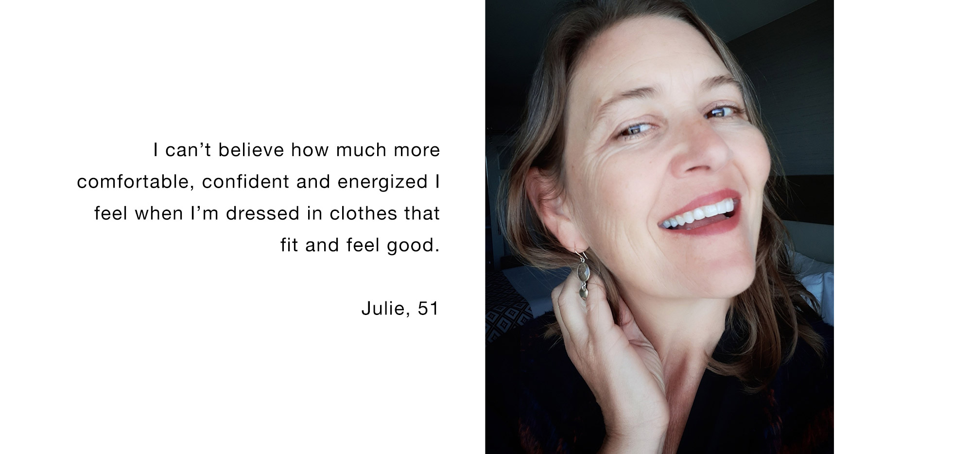 I can't believe how much more comfortable, confident and energized I feel when I'm dressed in clothes that fit and feel good. Julie, 51