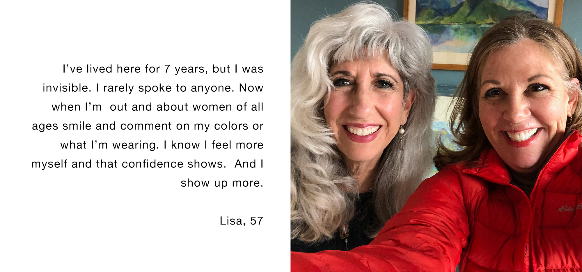 I've lived here for 7 years, but I was invisible. I rarely spoke to anyone. Now when I'm out and about women of all ages smile and comment on my colors or what I'm wearing. I know I feel more myself and that confidence shows. And I show up more Lisa, 57
