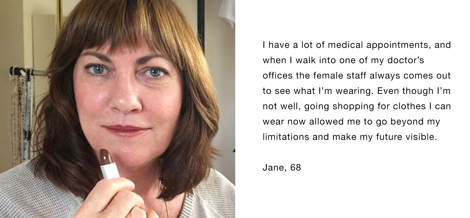 I have a lot of medical appointments, and when I walk into one of my doctor's offices the female staff always comes out to see what I'm wearing. Even though I'm not well, going shopping for clothes I can wear now allowed me to go beyond my limitations and make my future visible. Jane, 68