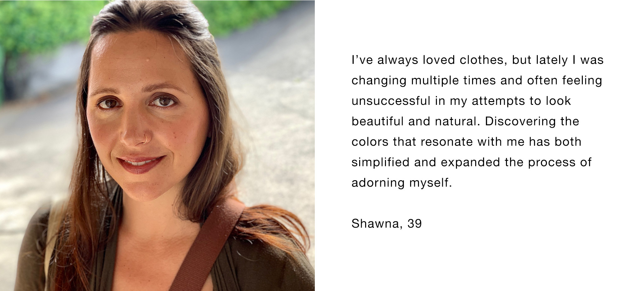I've always loved clothes, but lately I was changing multiple times and often feeling unsuccessful in my attempts to look beautiful and natural. Discovering the colors that resonate with me has both simplified and expanded the process of adorning myself. Shawna, 39